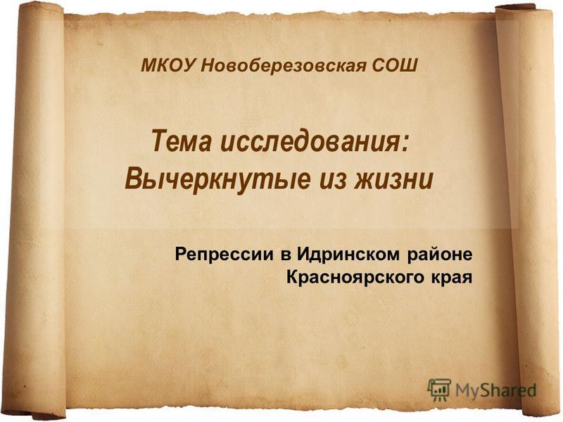 МКОУ Новоберезовская СОШ Тема исследования: Вычеркнутые из жизни Репрессии в Идринском районе Красноярского края
