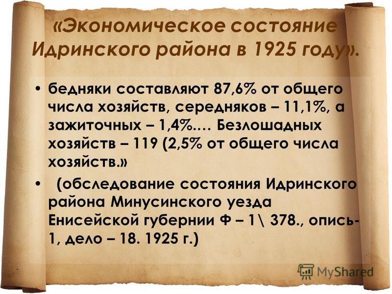 «Экономическое состояние Идринского района в 1925 году». бедняки составляют 87,6% от общего числа хозяйств, середняков – 11,1%, а зажиточных – 1,4%.… Безлошадных хозяйств – 119 (2,5% от общего числа хозяйств.» (обследование состояния Идринского район