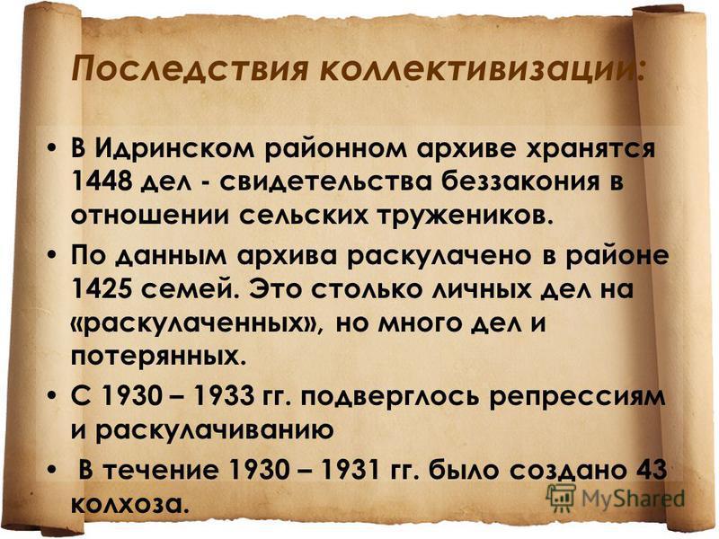 Последствия коллективизации: В Идринском районном архиве хранятся 1448 дел - свидетельства беззакония в отношении сельских тружеников. По данным архива раскулачено в районе 1425 семей. Это столько личных дел на «раскулаченных», но много дел и потерян
