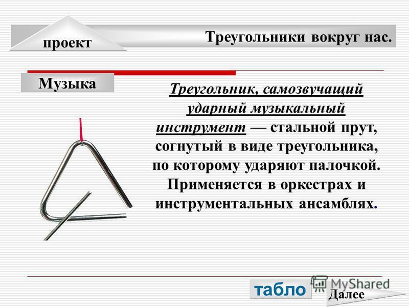 Треугольники вокруг нас. проект Музыка Треугольник, самозвучащий ударный музыкальный инструмент стальной прут, согнутый в виде треугольника, по которому ударяют палочкой. Применяется в оркестрах и инструментальных ансамблях. табло Далее