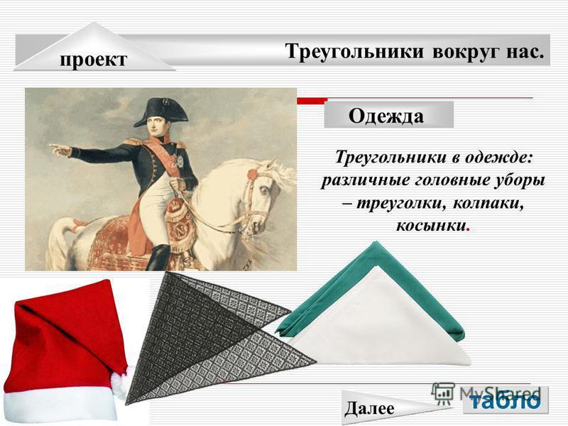 Треугольники вокруг нас. проект Одежда Треугольники в одежде: различные головные уборы – треуголки, колпаки, косынки. табло Далее