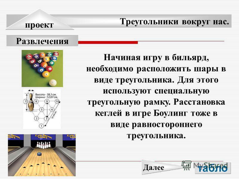 Треугольники вокруг нас. проект Развлечения Начиная игру в бильярд, необходимо расположить шары в виде треугольника. Для этого используют специальную треугольную рамку. Расстановка кеглей в игре Боулинг тоже в виде равностороннего треугольника. табло