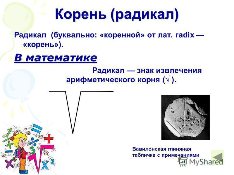 Радикал (буквально: «коренной» от лат. radix «корень»). В математике Радикал знак извлечения арифметического корня ( ). Корень (радикал) Вавилонская глиняная табличка с примечаниями