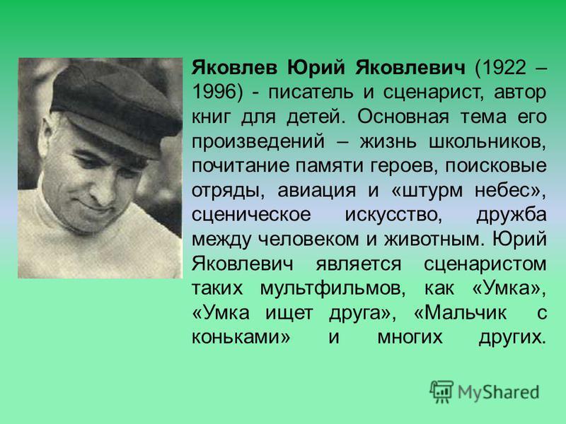 Яковлев Юрий Яковлевич (1922 – 1996) - писатель и сценарист, автор книг для детей. Основная тема его произведений – жизнь школьников, почитание памяти героев, поисковые отряды, авиация и «штурм небес», сценическое искусство, дружба между человеком и