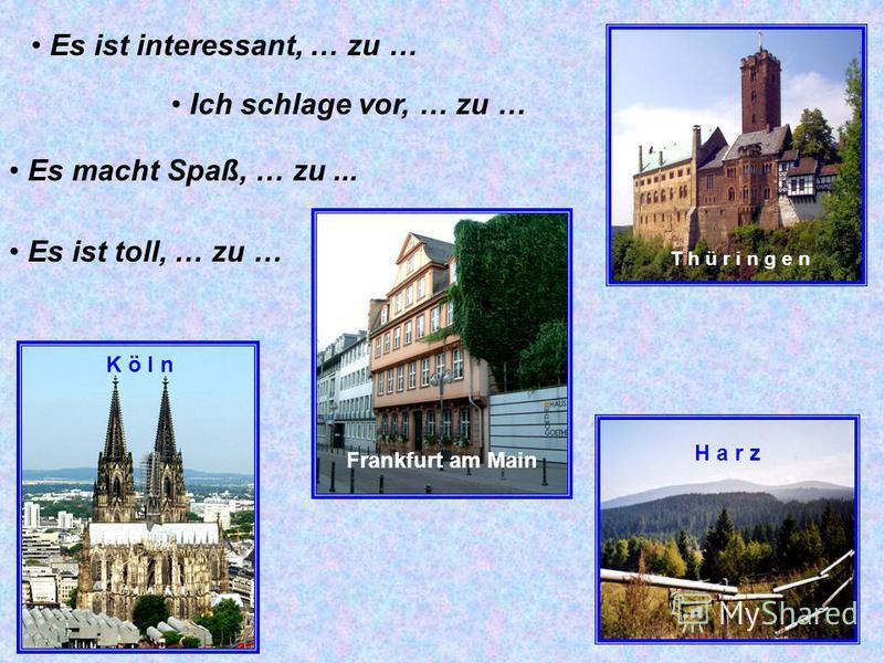 Es ist interessant, … zu … Ich schlage vor, … zu … Es ist toll, … zu … Es macht Spaß, … zu... T h ü r i n g e n Frankfurt am Main H a r z K ö l n