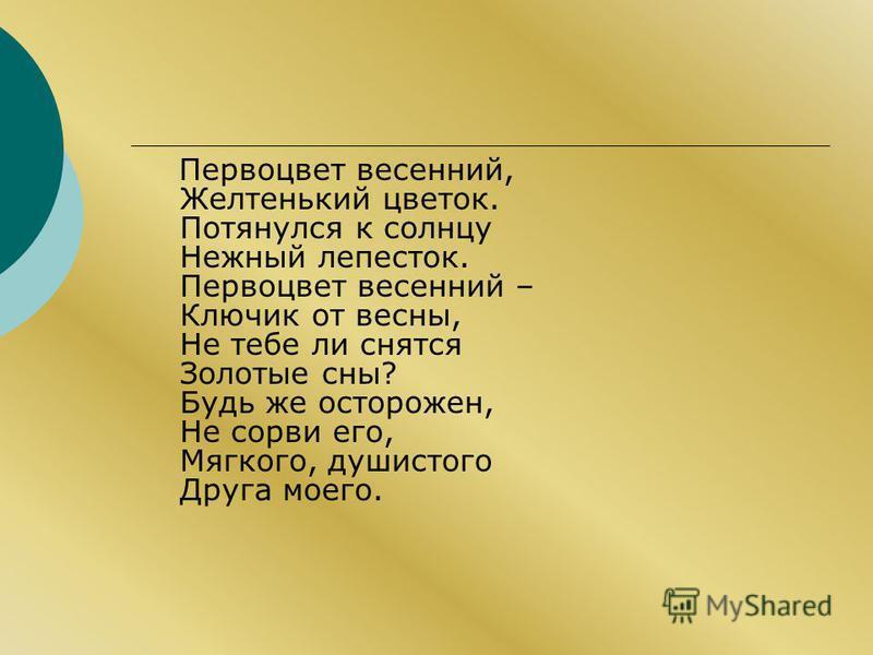 Первоцвет весенний, Желтенький цветок. Потянулся к солнцу Нежный лепесток. Первоцвет весенний – Ключик от весны, Не тебе ли снятся Золотые сны? Будь же осторожен, Не сорви его, Мягкого, душистого Друга моего.