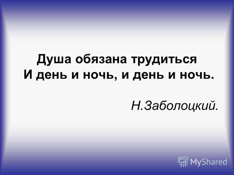 Душа обязана трудиться И день и ночь, и день и ночь. Н.Заболоцкий.