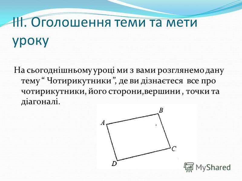 ІІІ. Оголошення теми та мети уроку На сьогоднішньому уроці ми з вами розглянемо дану тему Чотирикутники, де ви дізнаєтеся все про чотирикутники, його сторони,вершини, точки та діагоналі.
