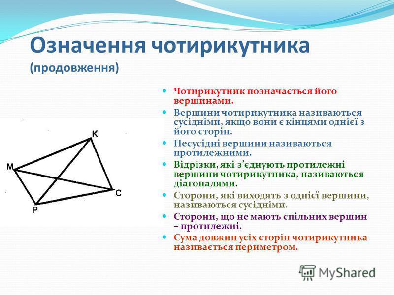 Означення чотирикутника (продовження) Чотирикутник позначається його вершинами. Вершини чотирикутника називаються сусідніми, якщо вони є кінцями однієї з його сторін. Несусідні вершини називаються протилежними. Відрізки, які зєднують протилежні верши