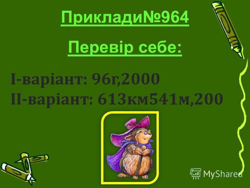 Приклади964 Перевір себе: І-варіант: 96г,2000 ІІ-варіант: 613км541м,200.