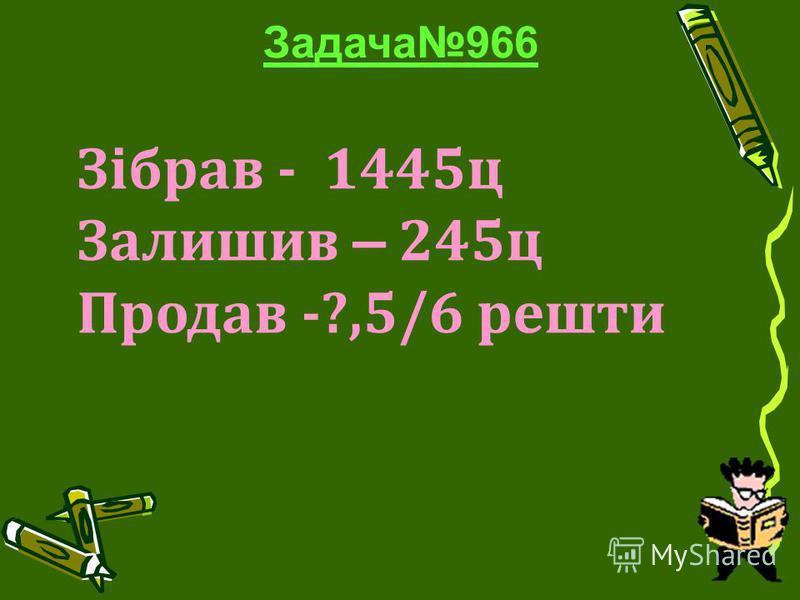 Задача966 Зібрав - 1445ц Залишив – 245ц Продав -?,5/6 решти