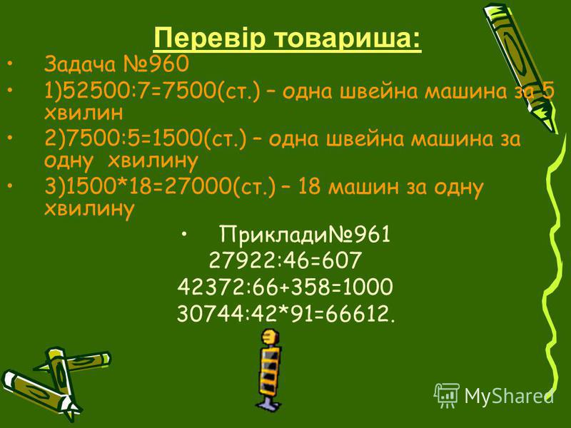 Задача 960 1)52500:7=7500(ст.) – одна швейна машина за 5 хвилин 2)7500:5=1500(ст.) – одна швейна машина за одну хвилину 3)1500*18=27000(ст.) – 18 машин за одну хвилину Приклади961 27922:46=607 42372:66+358=1000 30744:42*91=66612. Перевір товариша: