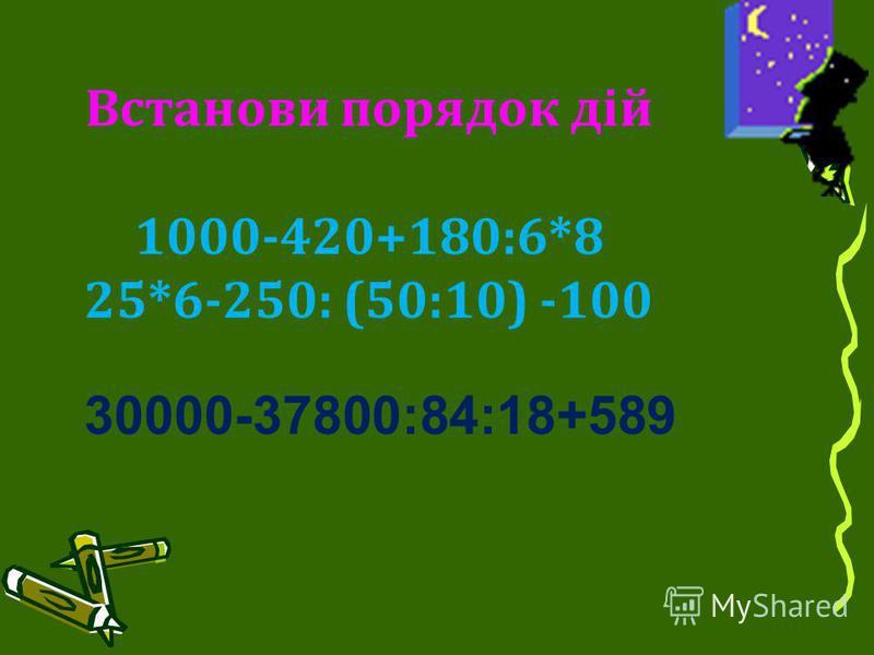 30000-37800:84:18+589 Встанови порядок дій 1000-420+180:6*8 25*6-250: (50:10) -100