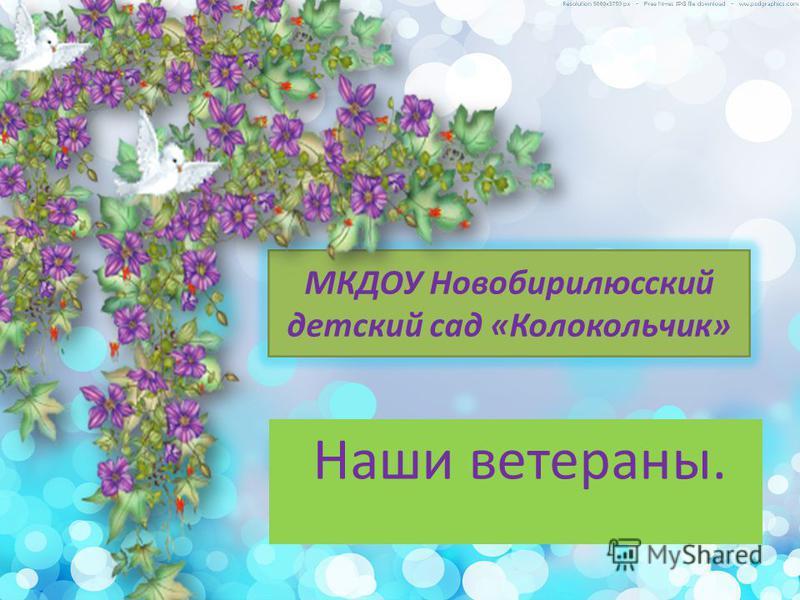МКДОУ Новобирилюсский детский сад «Колокольчик» Наши ветераны.
