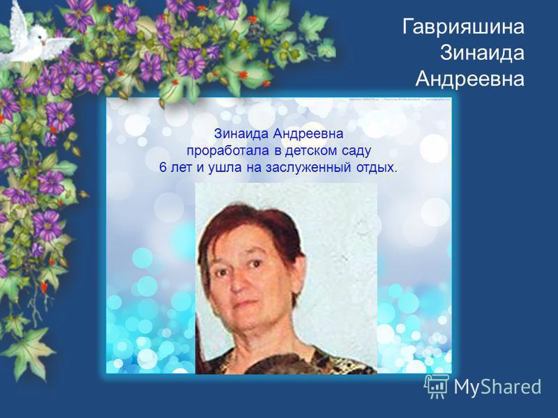 Гаврияшина Зинаида Андреевна Зинаида Андреевна проработала в детском саду 6 лет и ушла на заслуженный отдых.