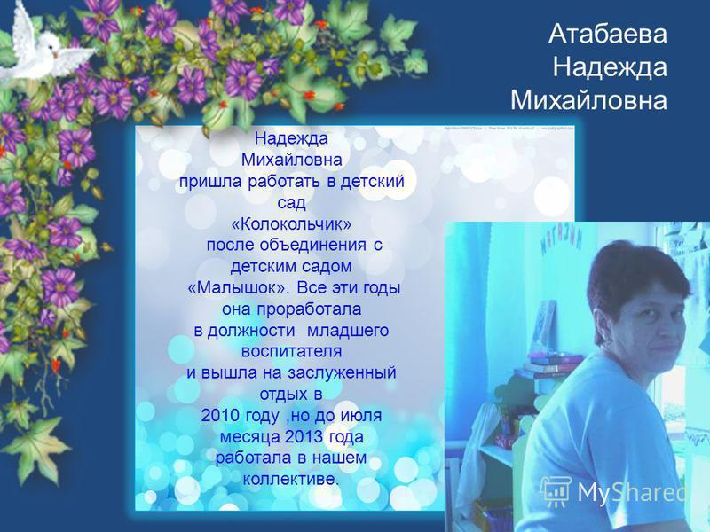Атабаева Надежда Михайловна Надежда Михайловна пришла работать в детский сад «Колокольчик» после объединения с детским садом «Малышок». Все эти годы она проработала в должности младшего воспитателя и вышла на заслуженный отдых в 2010 году,но до июля