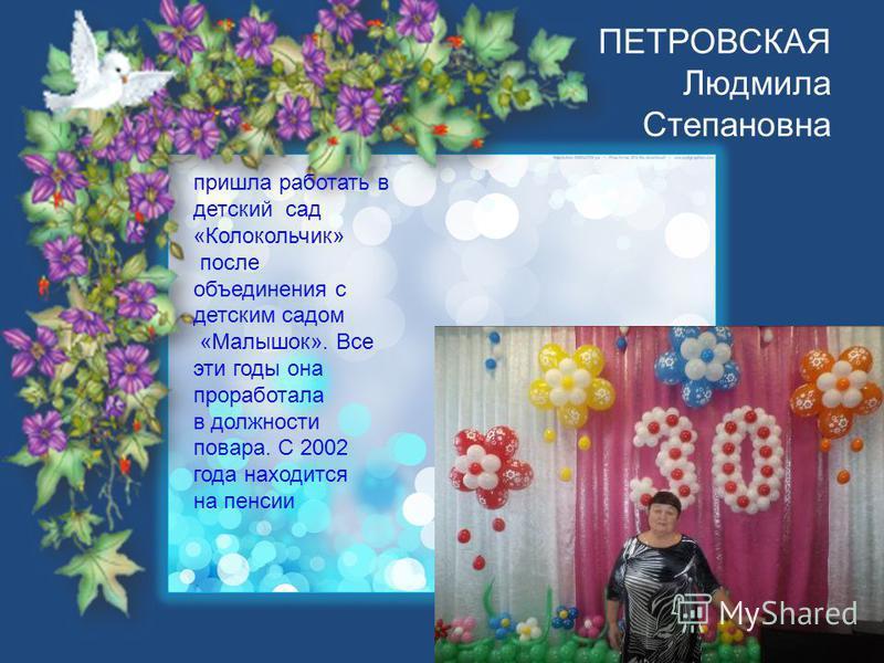ПЕТРОВСКАЯ Людмила Степановна пришла работать в детский сад «Колокольчик» после объединения с детским садом «Малышок». Все эти годы она проработала в должности повара. С 2002 года находится на пенсии