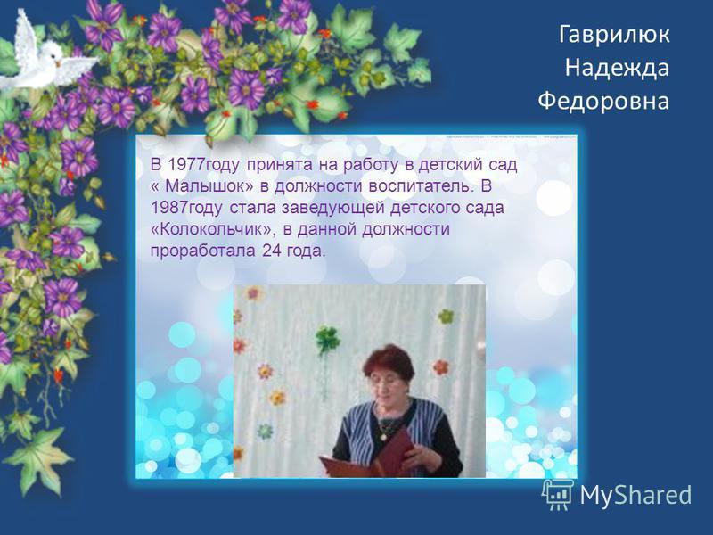 Гаврилюк Надежда Федоровна В 1977 году принята на работу в детский сад « Малышок» в должности воспитатель. В 1987 году стала заведующей детского сада «Колокольчик», в данной должности проработала 24 года.
