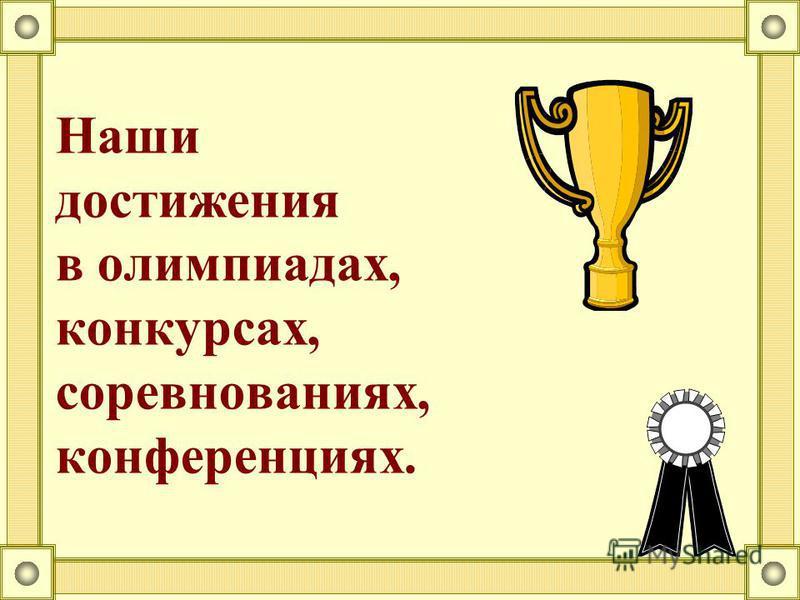 Наши достижения в олимпиадах, конкурсах, соревнованиях, конференциях.
