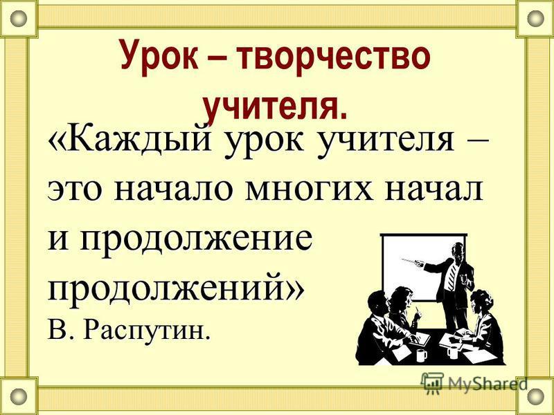 Урок – творчество учителя. «Каждый урок учителя – это начало многих начал и продолжение продолжений» В. Распутин.