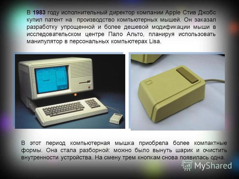 В 1983 году исполнительный директор компании Apple Стив Джобс купил патент на производство компьютерных мышей. Он заказал разработку упрощенной и более дешевой модификации мыши в исследовательском центре Пало Альто, планируя использовать манипулятор