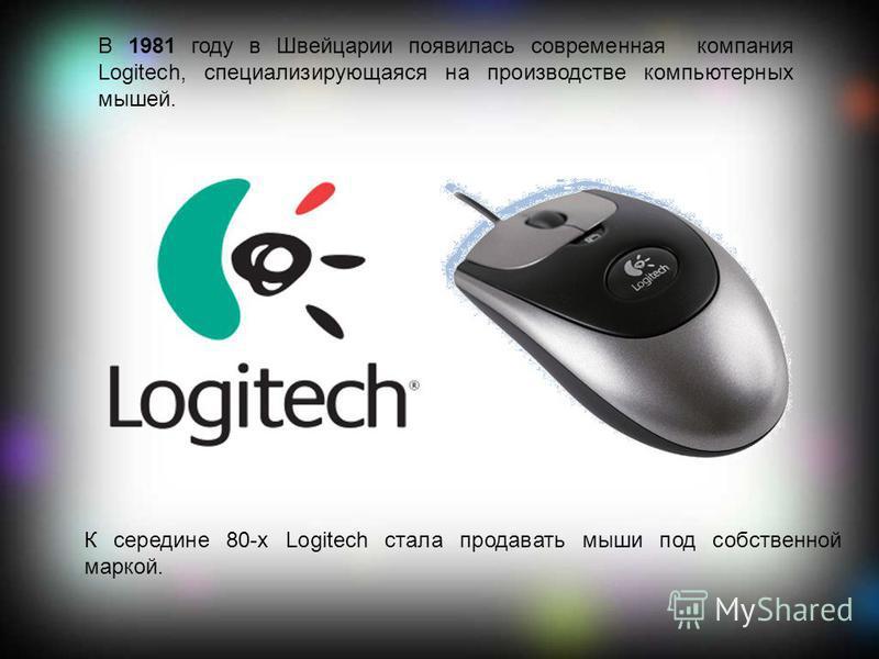 В 1981 году в Швейцарии появилась современная компания Logitech, специализирующаяся на производстве компьютерных мышей. К середине 80-х Logitech стала продавать мыши под собственной маркой.