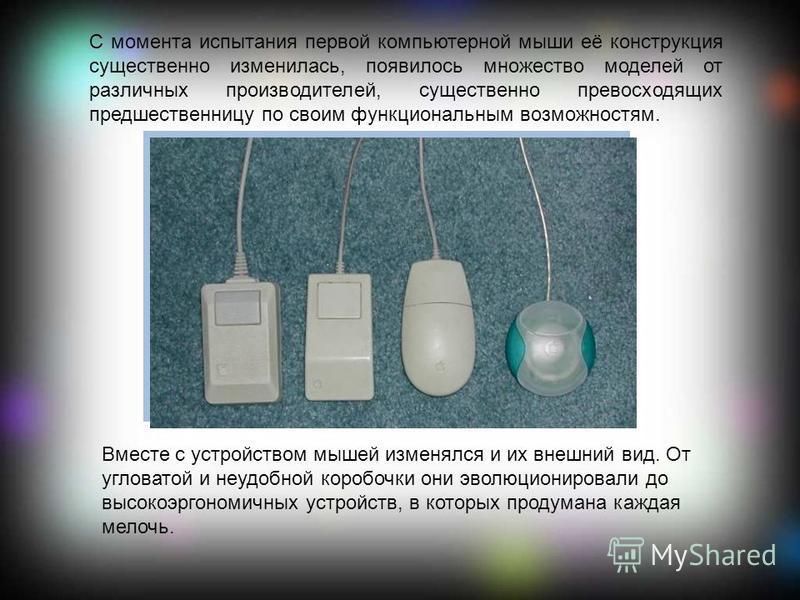 С момента испытания первой компьютерной мыши её конструкция существенно изменилась, появилось множество моделей от различных производителей, существенно превосходящих предшественницу по своим функциональным возможностям. Вместе с устройством мышей из