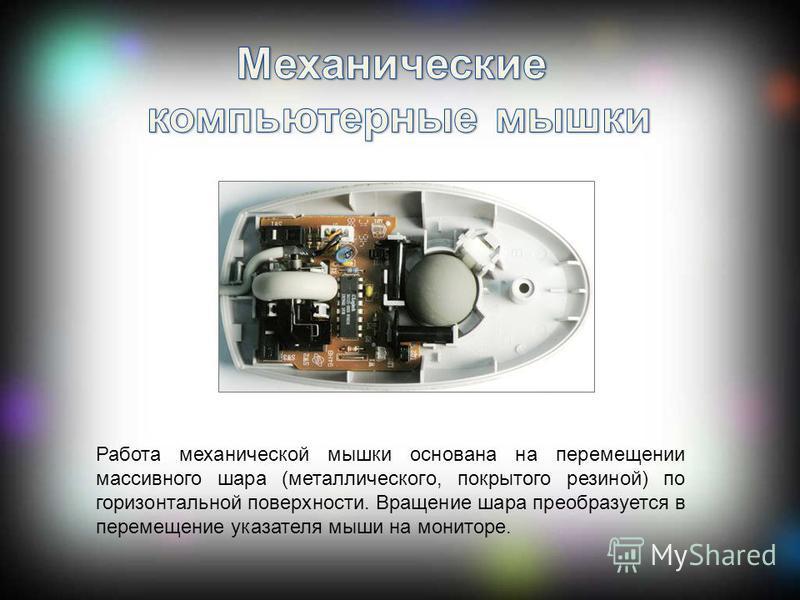 Работа механической мышки основана на перемещении массивного шара (металлического, покрытого резиной) по горизонтальной поверхности. Вращение шара преобразуется в перемещение указателя мыши на мониторе.