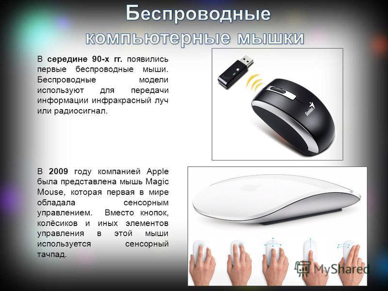 В середине 90-х гг. появились первые беспроводные мыши. Беспроводные модели используют для передачи информации инфракрасный луч или радиосигнал. В 2009 году компанией Apple была представлена мышь Magic Mouse, которая первая в мире обладала сенсорным