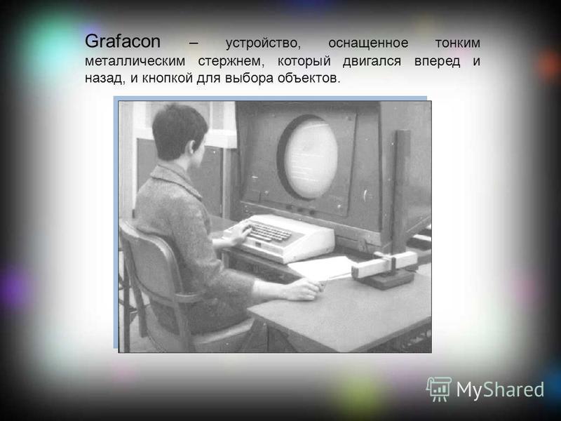 Grafacon – устройство, оснащенное тонким металлическим стержнем, который двигался вперед и назад, и кнопкой для выбора объектов.
