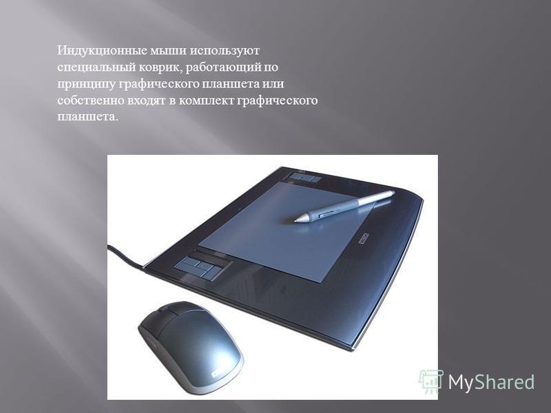 Индукционные мыши используют специальный коврик, работающий по принципу графического планшета или собственно входят в комплект графического планшета.