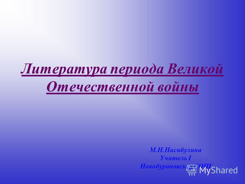 Литература периода Великой Отечественной войны М.Н.Насибулина Учитель I Новобурановская СОШ