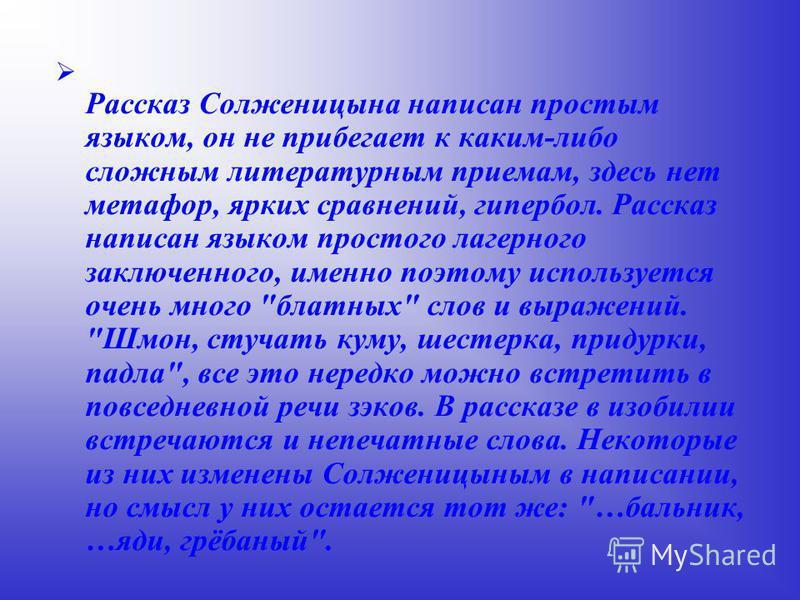 Рассказ Солженицына написан простым языком, он не прибегает к каким-либо сложным литературным приемам, здесь нет метафор, ярких сравнений, гипербол. Рассказ написан языком простого лагерного заключенного, именно поэтому используется очень много