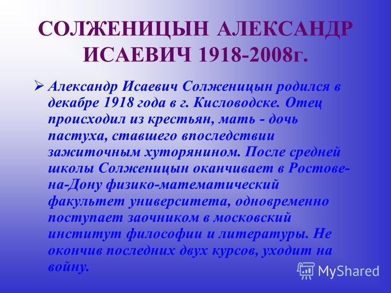 СОЛЖЕНИЦЫН АЛЕКСАНДР ИСАЕВИЧ 1918-2008 г. Александр Исаевич Солженицын родился в декабре 1918 года в г. Кисловодске. Отец происходил из крестьян, мать - дочь пастуха, ставшего впоследствии зажиточным хуторянином. После средней школы Солженицын оканчи