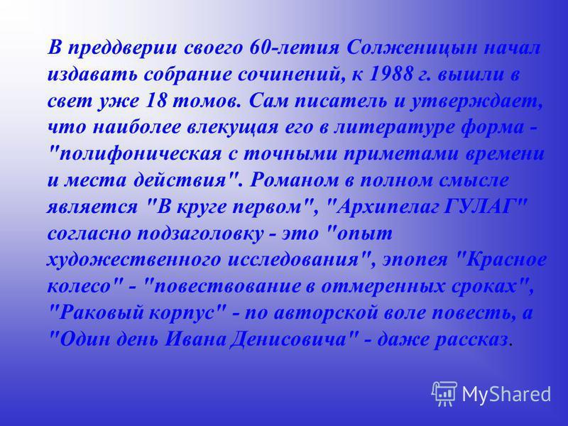 В преддверии своего 60-летия Солженицын начал издавать собрание сочинений, к 1988 г. вышли в свет уже 18 томов. Сам писатель и утверждает, что наиболее влекущая его в литературе форма -
