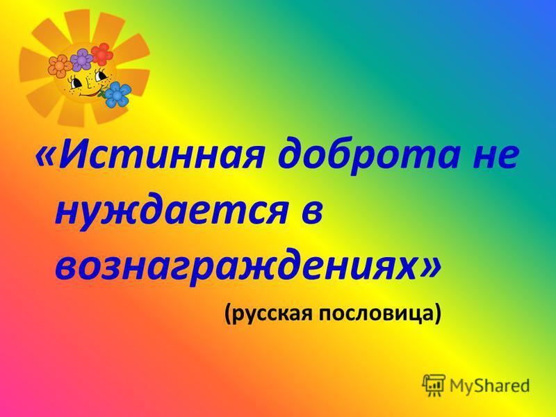 «Истинная доброта не нуждается в вознаграждениях» (русская пословица)