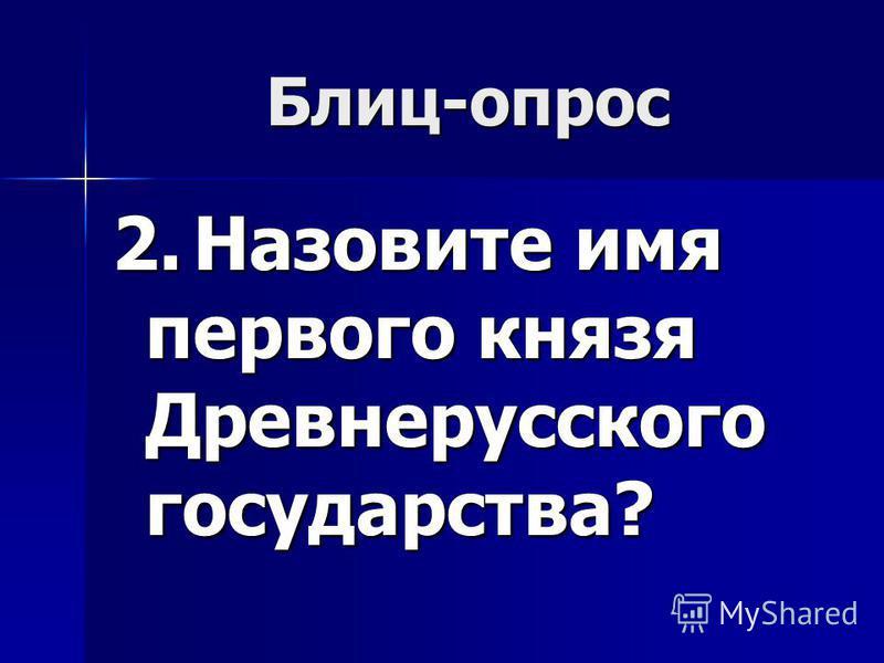 Блиц-опрос 2. Назовите имя первого князя Древнерусского государства?