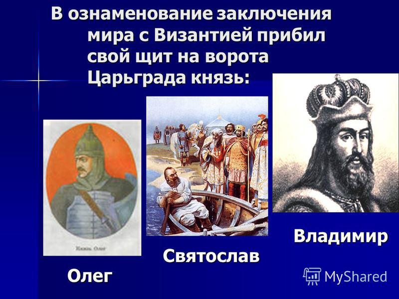 В ознаменование заключения мира с Византией прибил свой щит на ворота Царьграда князь: Олег Святослав Владимир