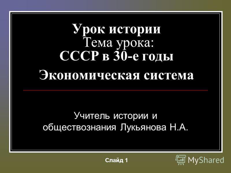 Урок истории Тема урока: CCCР в 30-е годы Экономическая система Учитель истории и обществознания Лукьянова Н.А. Слайд 1