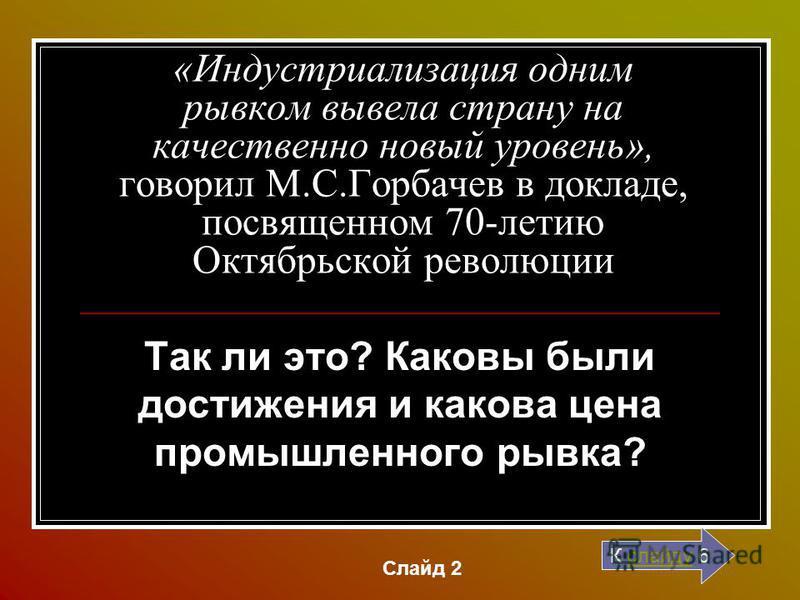 «Индустриализация одним рывком вывела страну на качественно новый уровень», говорил М.С.Горбачев в докладе, посвященном 70-летию Октябрьской революции Так ли это? Каковы были достижения и какова цена промышленного рывка? К слайду 6 слайду Слайд 2