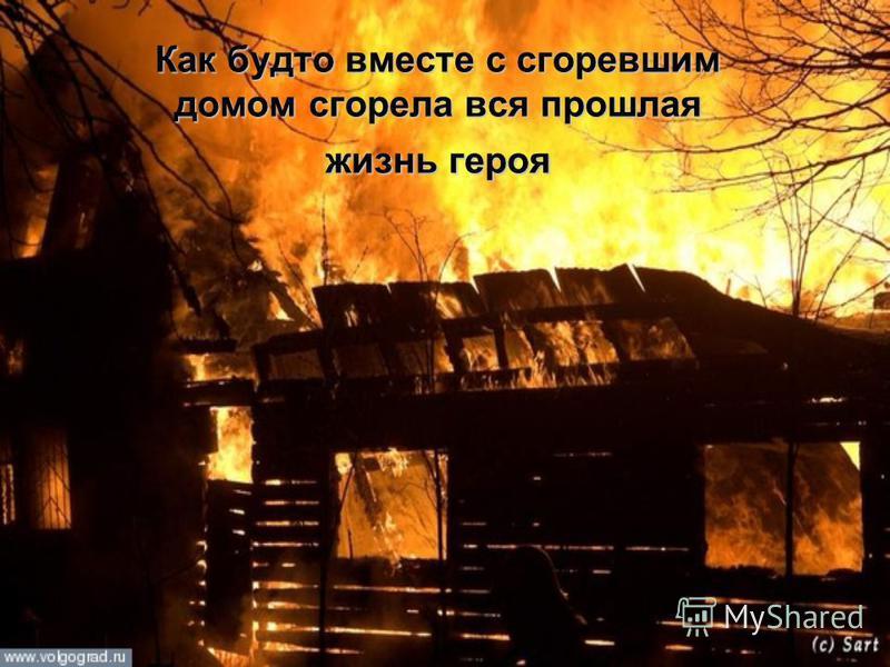 Как будто вместе с сгоревшим домом сгорела вся прошлая жизнь героя