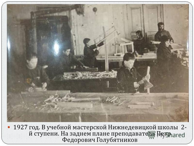 1927 год. В учебной мастерской Нижнедевицкой школы 2- й ступени. На заднем плане преподаватель Петр Федорович Голубятников