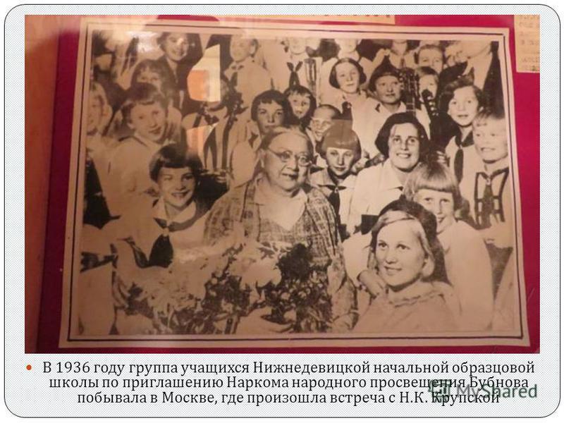 В 1936 году группа учащихся Нижнедевицкой начальной образцовой школы по приглашению Наркома народного просвещения Бубнова побывала в Москве, где произошла встреча с Н. К. Крупской