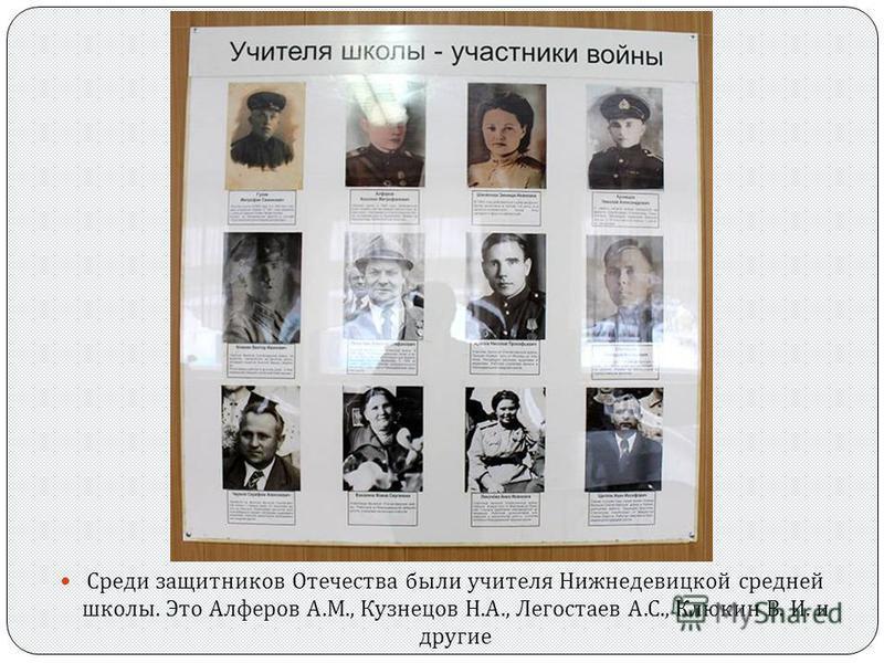 Среди защитников Отечества были учителя Нижнедевицкой средней школы. Это Алферов А. М., Кузнецов Н. А., Легостаев А. С., Клюкин В. И. и другие