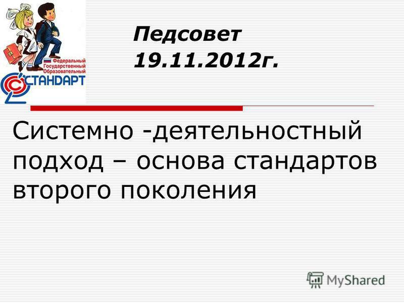 Системно -деятельностный подход – основа стандартов второго поколения Педсовет 19.11.2012 г.