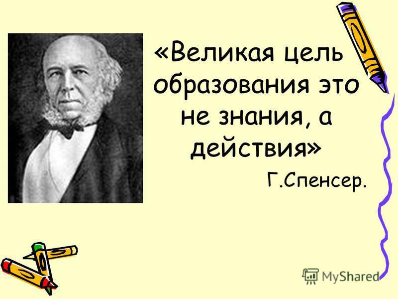 «Великая цель образования это не знания, а действия» Г.Спенсер.