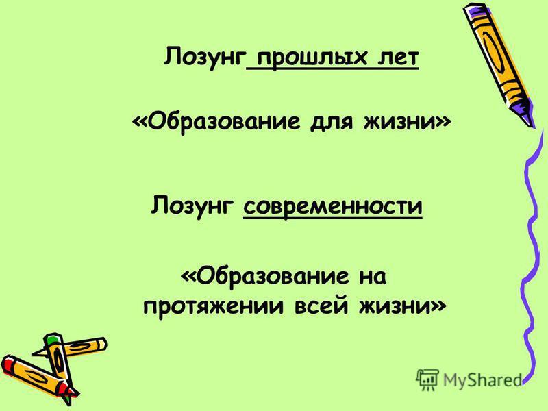 Лозунг прошлых лет «Образование для жизни» Лозунг современности «Образование на протяжении всей жизни»