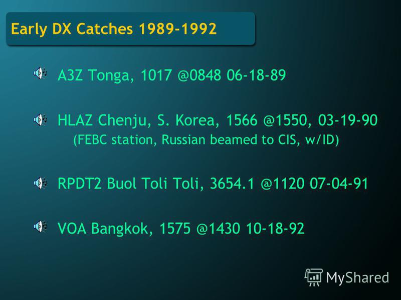 Early DX Catches 1989-1992 A3Z Tonga, 1017 @0848 06-18-89 HLAZ Chenju, S. Korea, 1566 @1550, 03-19-90 (FEBC station, Russian beamed to CIS, w/ID) RPDT2 Buol Toli Toli, 3654.1 @1120 07-04-91 VOA Bangkok, 1575 @1430 10-18-92