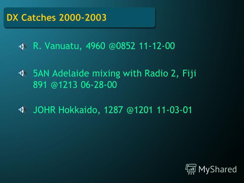 DX Catches 2000-2003 R. Vanuatu, 4960 @0852 11-12-00 5AN Adelaide mixing with Radio 2, Fiji 891 @1213 06-28-00 JOHR Hokkaido, 1287 @1201 11-03-01