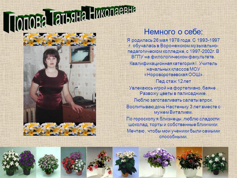 Немного о себе: Я родилась 26 мая 1978 года. С 1993-1997 г. обучалась в Воронежском музыкально- педагогическом колледже, с 1997-2002 г. В ВГПУ на филологическом факультете. Квалификационная категория I. Учитель начальных классов МОУ «Нороворотаевская